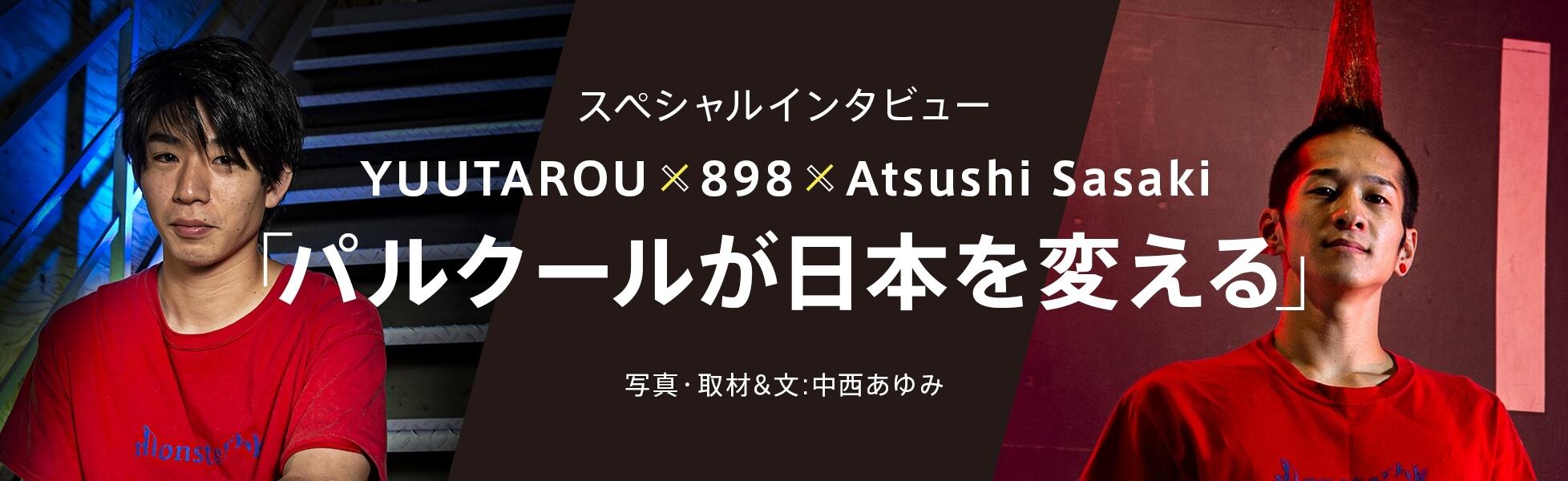 """スペシャルインタビュー""""YUUTAROU x 898 x Atsushi Sasaki""""「パルクールが日本を変える」写真・取材&文:中西あゆみ"""